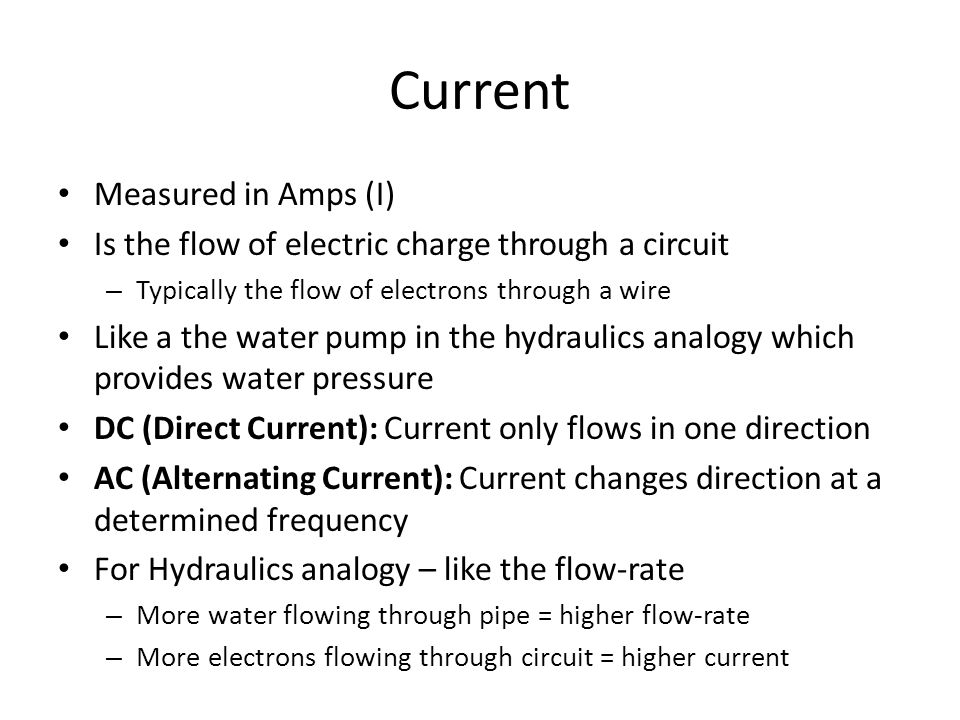 Current Measured in Amps (I) Is the flow of electric charge through a circuit – Typically the flow of electrons through a wire Like a the water pump in the hydraulics analogy which provides water pressure DC (Direct Current): Current only flows in one direction AC (Alternating Current): Current changes direction at a determined frequency For Hydraulics analogy – like the flow-rate – More water flowing through pipe = higher flow-rate – More electrons flowing through circuit = higher current