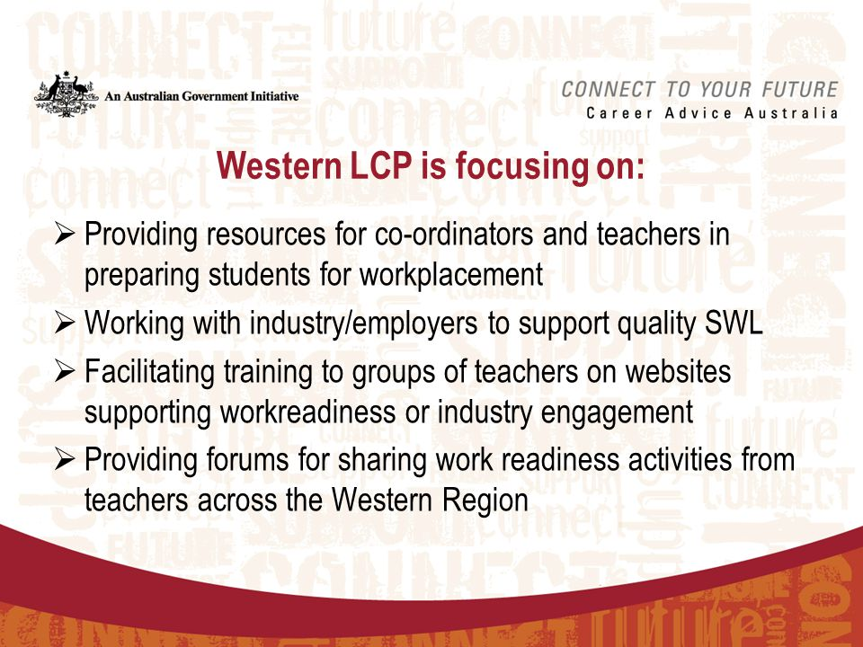 Western LCP is focusing on:  Providing resources for co-ordinators and teachers in preparing students for workplacement  Working with industry/employers to support quality SWL  Facilitating training to groups of teachers on websites supporting workreadiness or industry engagement  Providing forums for sharing work readiness activities from teachers across the Western Region