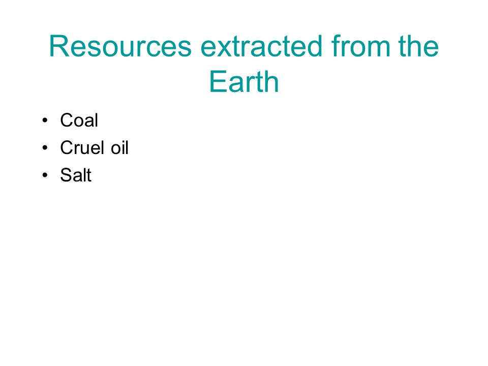 Resources extracted from the Earth Coal Cruel oil Salt