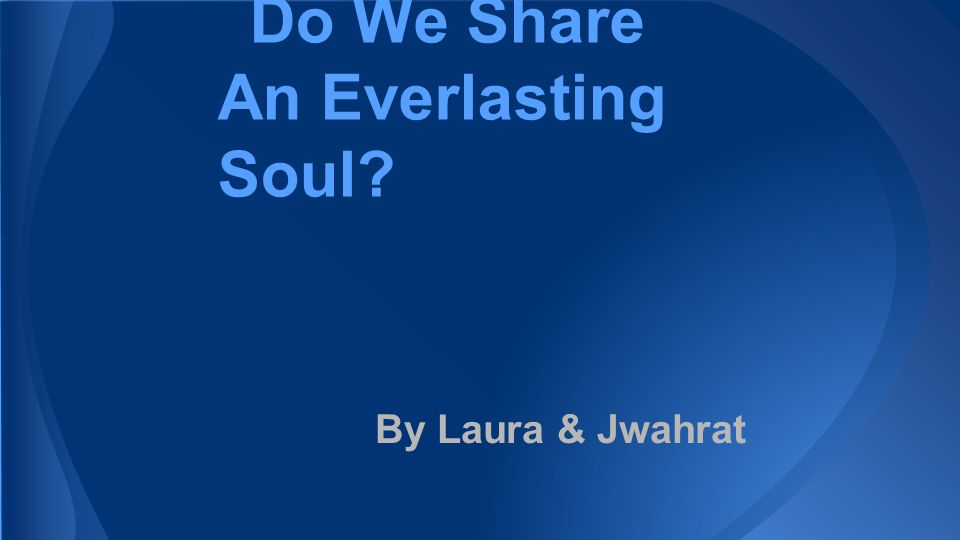 No, we do not share an everlasting soul. Do we share an everlasting soul?