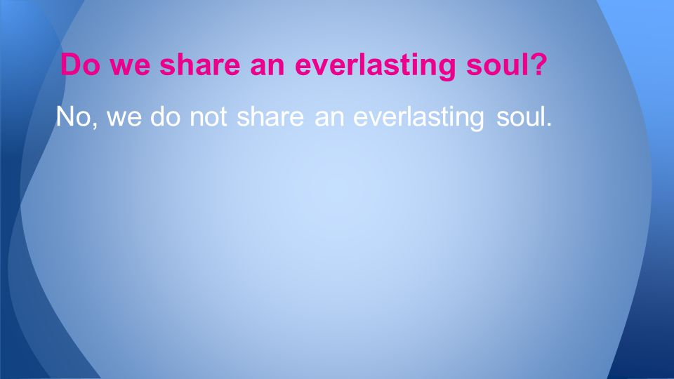 No, we do not share an everlasting soul. Do we share an everlasting soul