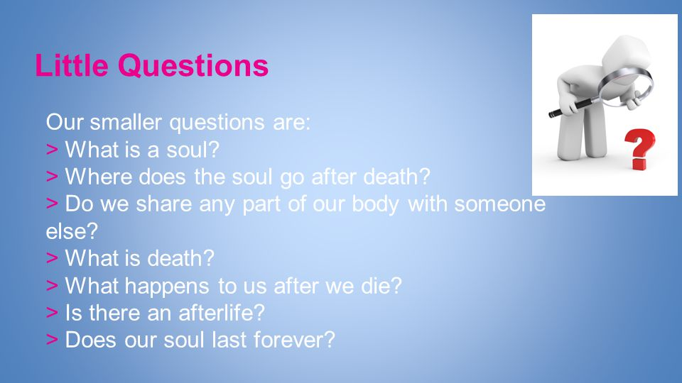 Little Questions Our smaller questions are: > What is a soul.