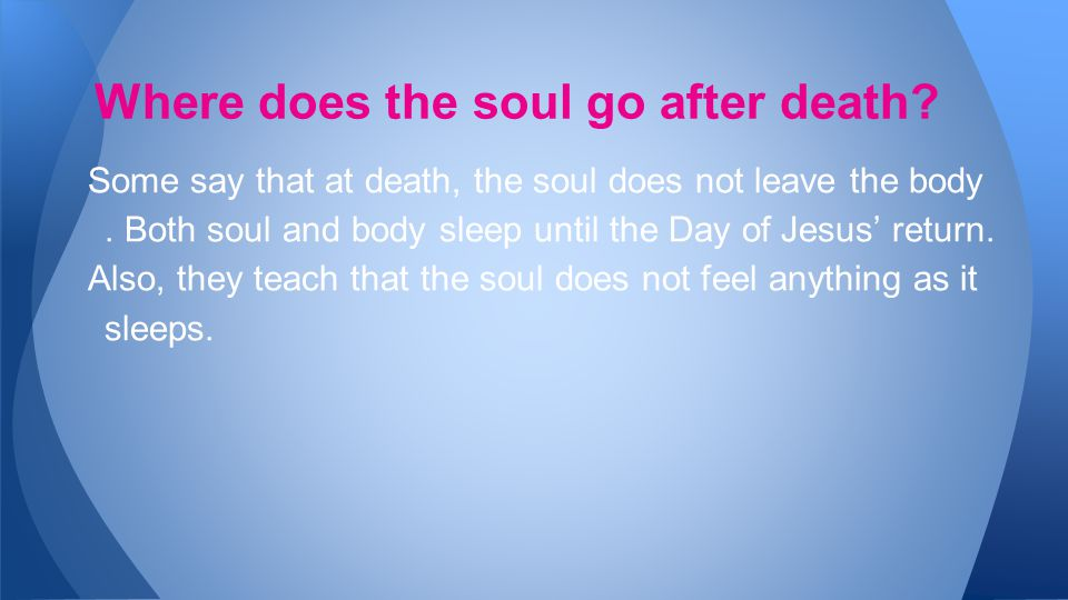 Some say that at death, the soul does not leave the body.
