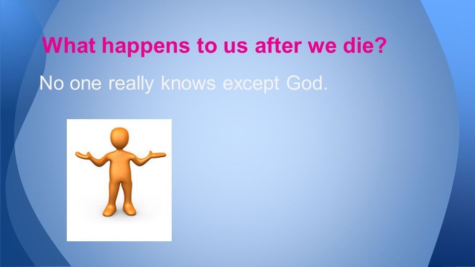No one really knows except God. What happens to us after we die