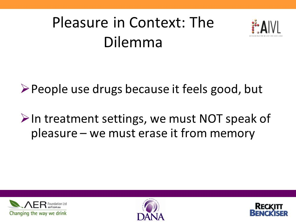Pleasure in Context: The Dilemma  People use drugs because it feels good, but  In treatment settings, we must NOT speak of pleasure – we must erase it from memory