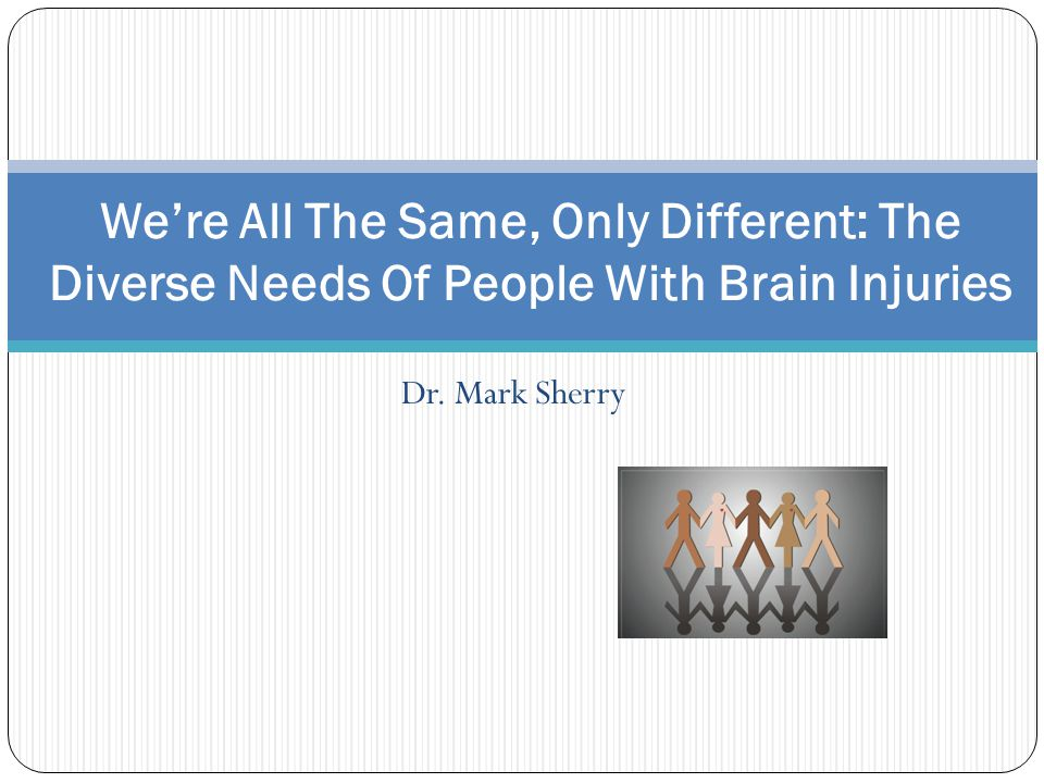 Dr. Mark Sherry We're All The Same, Only Different: The Diverse Needs Of People With Brain Injuries