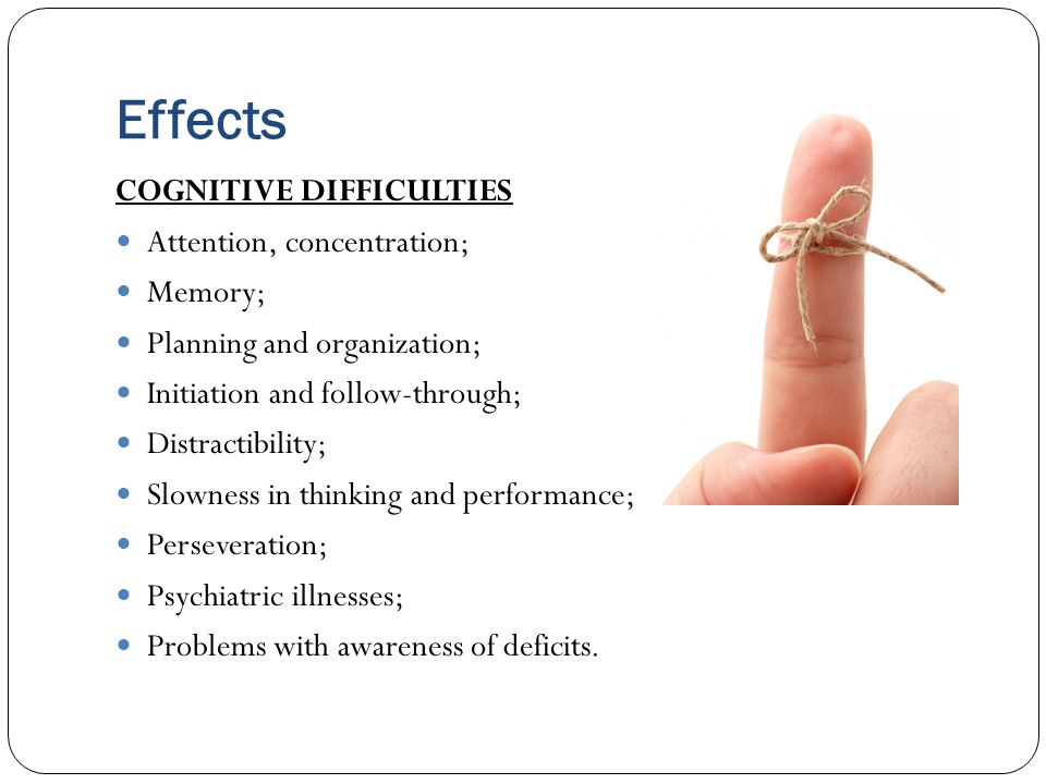 Effects COGNITIVE DIFFICULTIES Attention, concentration; Memory; Planning and organization; Initiation and follow-through; Distractibility; Slowness i