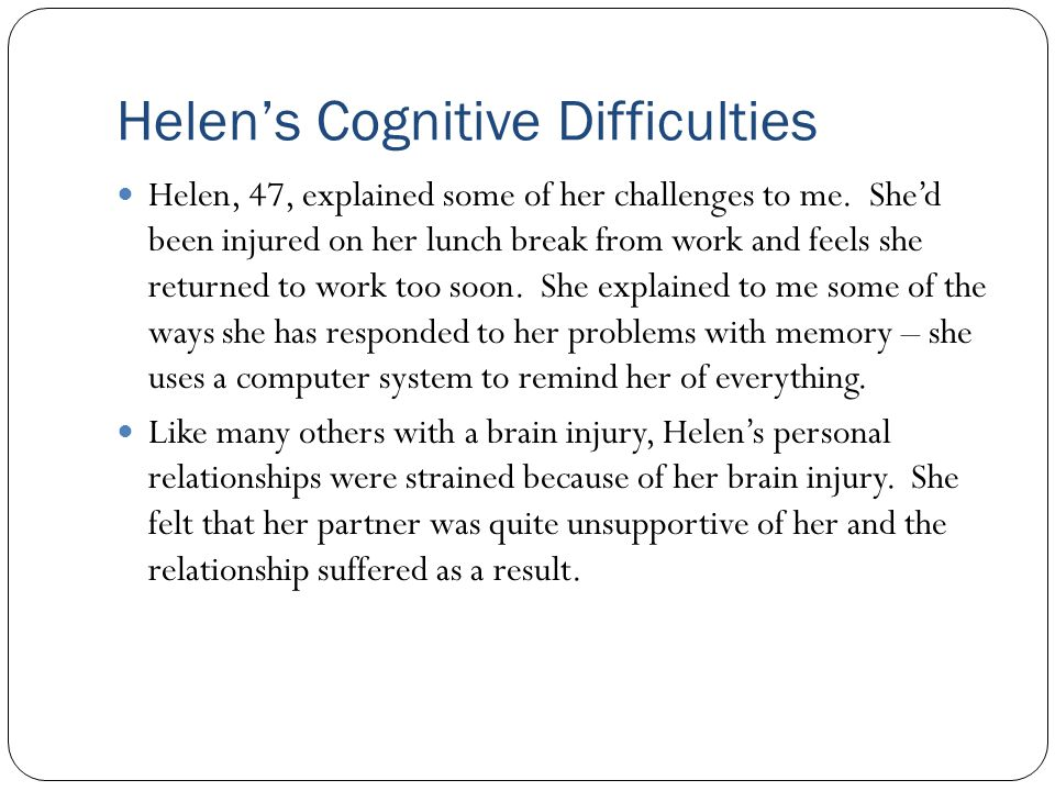 Helen's Cognitive Difficulties Helen, 47, explained some of her challenges to me. She'd been injured on her lunch break from work and feels she return