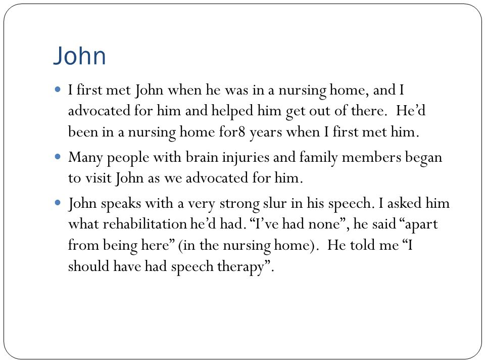 John I first met John when he was in a nursing home, and I advocated for him and helped him get out of there. He'd been in a nursing home for8 years w