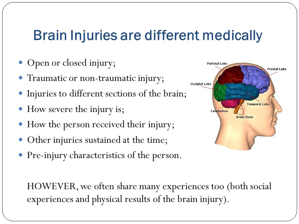 Brain Injuries are different medically Open or closed injury; Traumatic or non-traumatic injury; Injuries to different sections of the brain; How seve