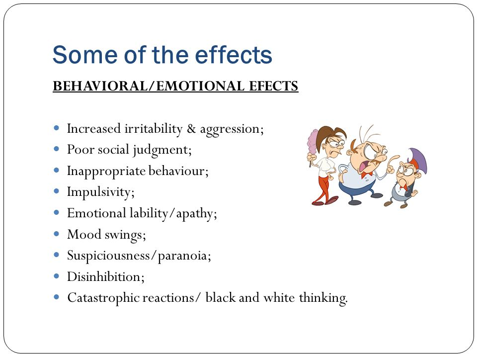 Some of the effects BEHAVIORAL/EMOTIONAL EFECTS Increased irritability & aggression; Poor social judgment; Inappropriate behaviour; Impulsivity; Emoti