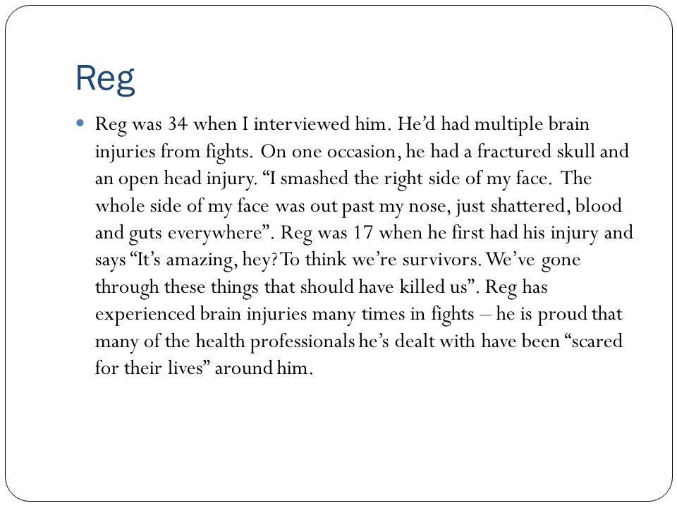 Reg Reg was 34 when I interviewed him. He'd had multiple brain injuries from fights. On one occasion, he had a fractured skull and an open head injury