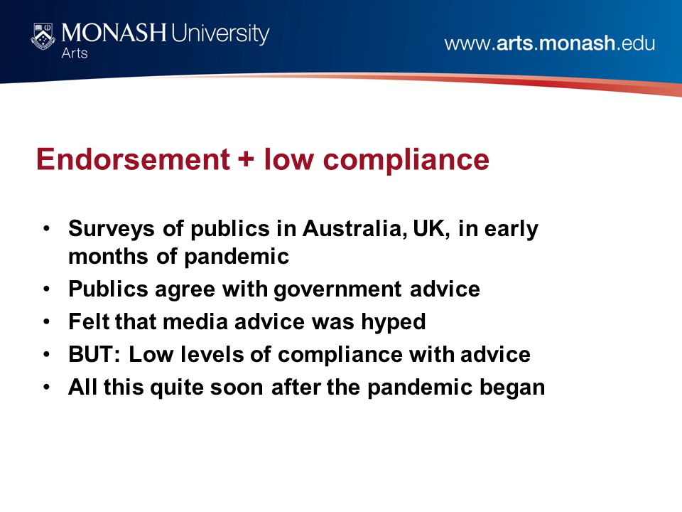 Endorsement + low compliance Surveys of publics in Australia, UK, in early months of pandemic Publics agree with government advice Felt that media advice was hyped BUT: Low levels of compliance with advice All this quite soon after the pandemic began