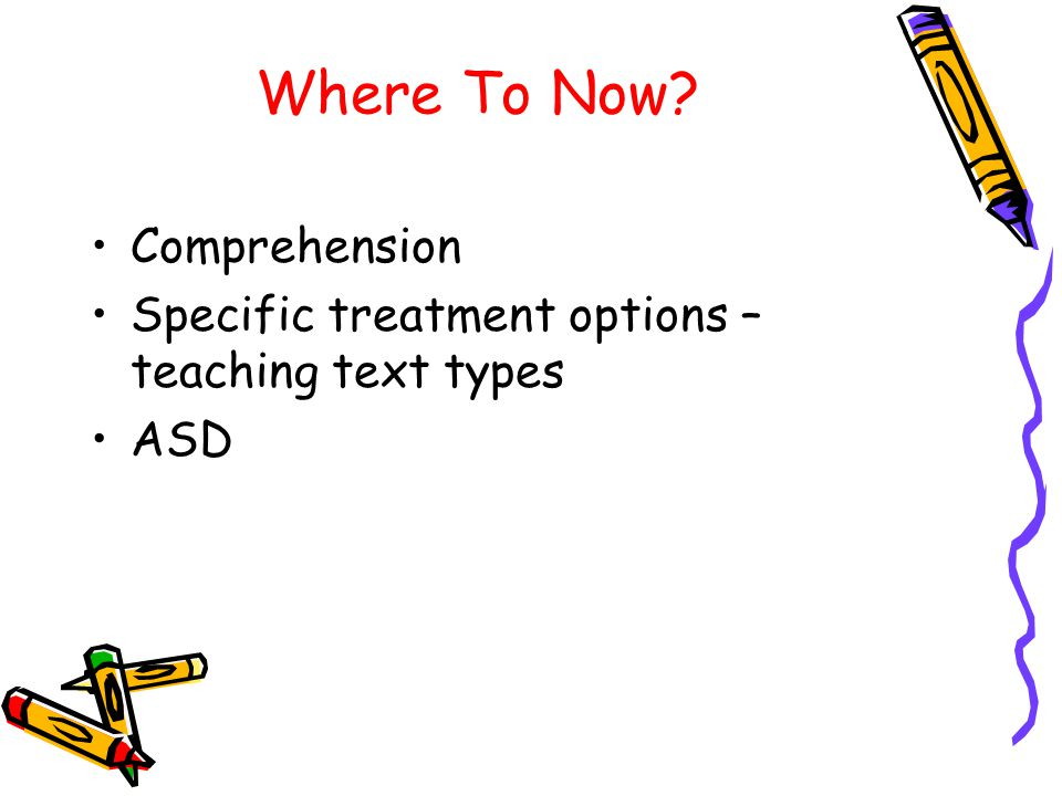 Where To Now? Comprehension Specific treatment options – teaching text types ASD