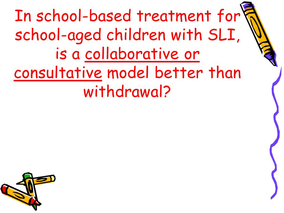 In school-based treatment for school-aged children with SLI, is a collaborative or consultative model better than withdrawal?