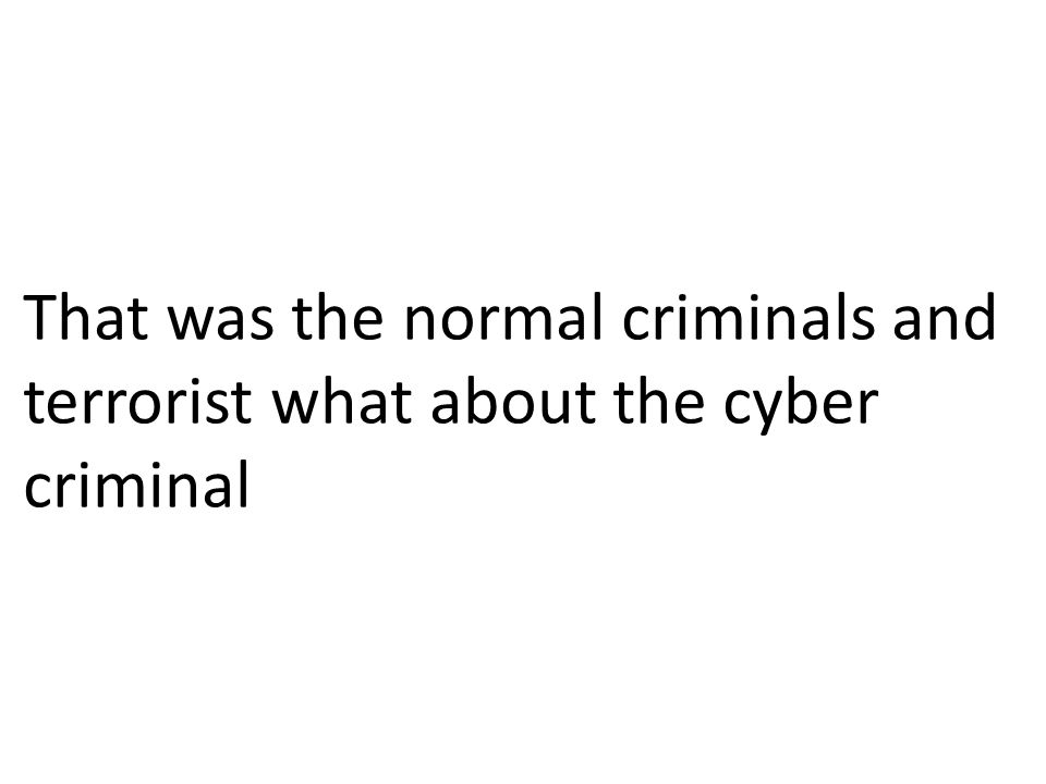 That was the normal criminals and terrorist what about the cyber criminal