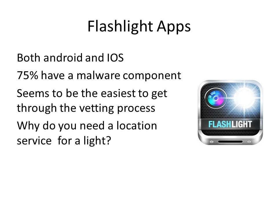 Flashlight Apps Both android and IOS 75% have a malware component Seems to be the easiest to get through the vetting process Why do you need a location service for a light