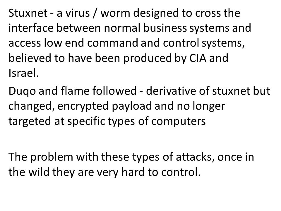 Stuxnet - a virus / worm designed to cross the interface between normal business systems and access low end command and control systems, believed to h