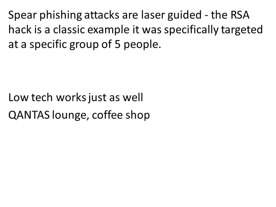 Spear phishing attacks are laser guided - the RSA hack is a classic example it was specifically targeted at a specific group of 5 people. Low tech wor