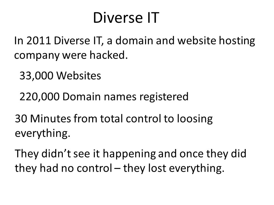 Diverse IT In 2011 Diverse IT, a domain and website hosting company were hacked. 30 Minutes from total control to loosing everything. They didn't see