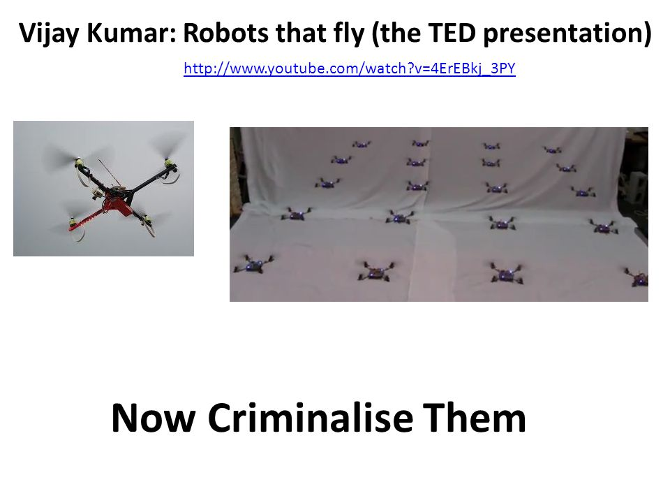 http://www.youtube.com/watch?v=4ErEBkj_3PY Vijay Kumar: Robots that fly (the TED presentation) Now Criminalise Them