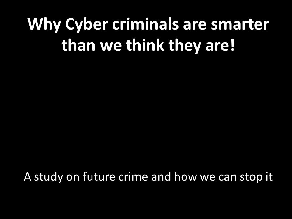 Why Cyber criminals are smarter than we think they are.