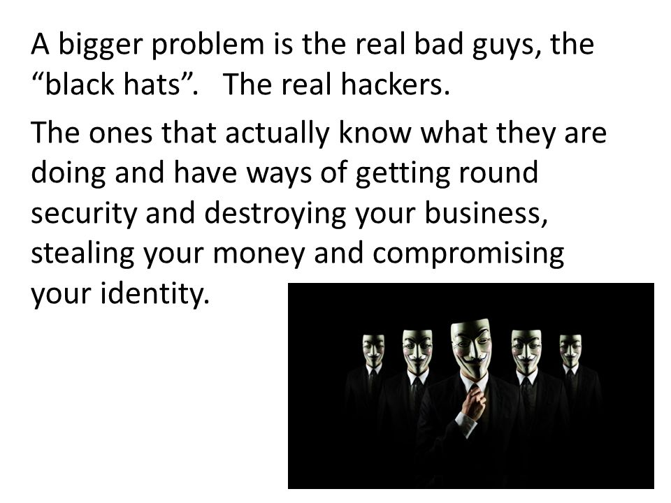 "A bigger problem is the real bad guys, the ""black hats"". The real hackers. The ones that actually know what they are doing and have ways of getting ro"