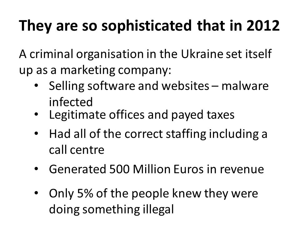 A criminal organisation in the Ukraine set itself up as a marketing company: Selling software and websites – malware infected They are so sophisticated that in 2012 Only 5% of the people knew they were doing something illegal Generated 500 Million Euros in revenue Had all of the correct staffing including a call centre Legitimate offices and payed taxes