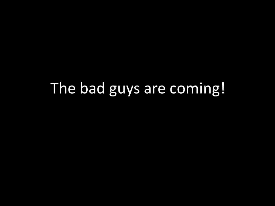 The bad guys are coming!