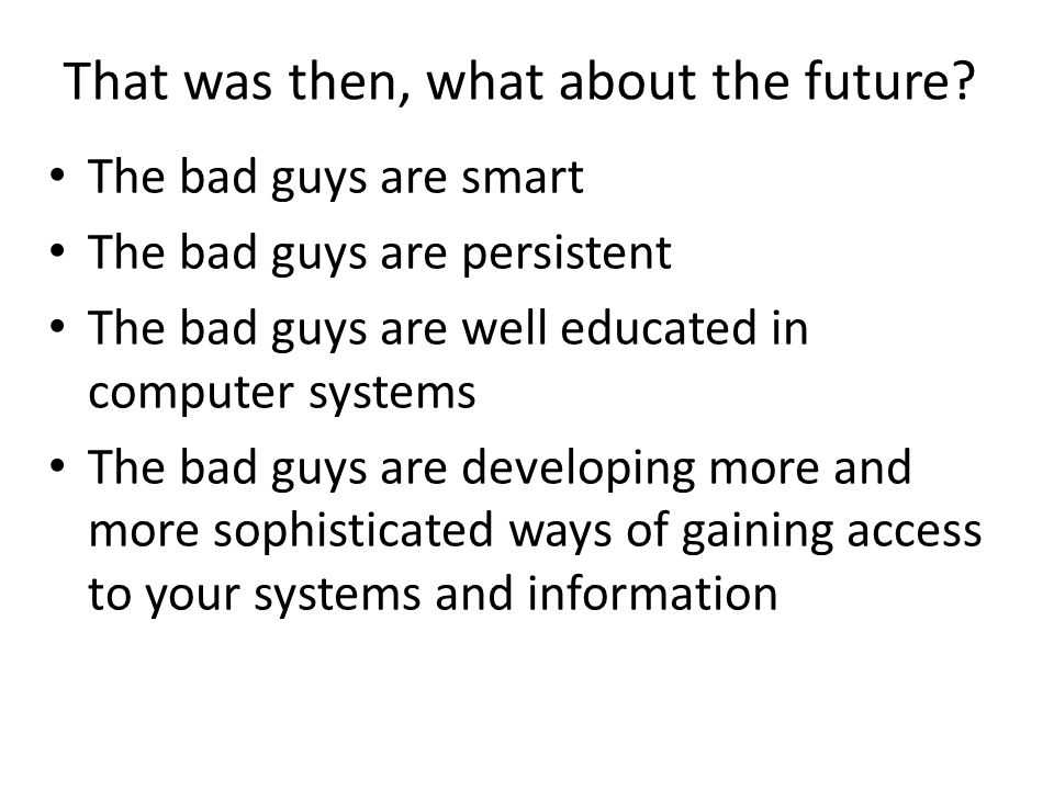 That was then, what about the future? The bad guys are smart The bad guys are persistent The bad guys are well educated in computer systems The bad gu