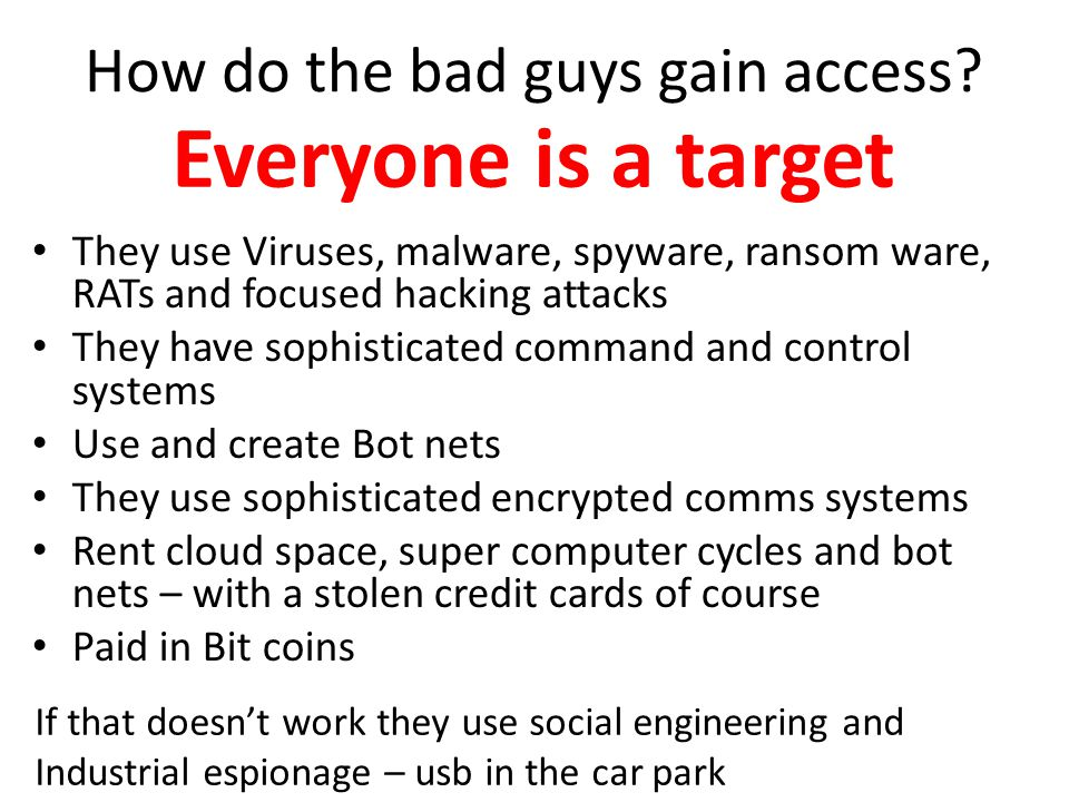 How do the bad guys gain access? They use Viruses, malware, spyware, ransom ware, RATs and focused hacking attacks They have sophisticated command and