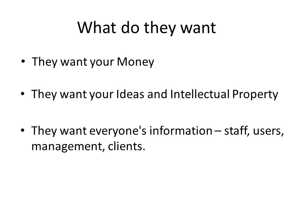 What do they want They want your Money They want everyone's information – staff, users, management, clients. They want your Ideas and Intellectual Pro