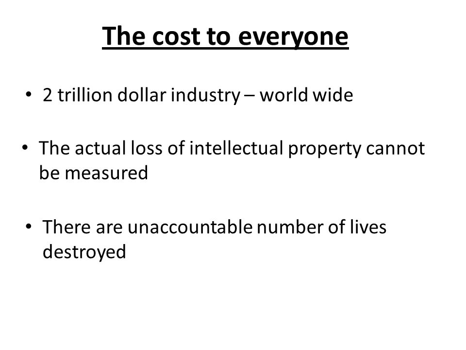The cost to everyone 2 trillion dollar industry – world wide There are unaccountable number of lives destroyed The actual loss of intellectual propert
