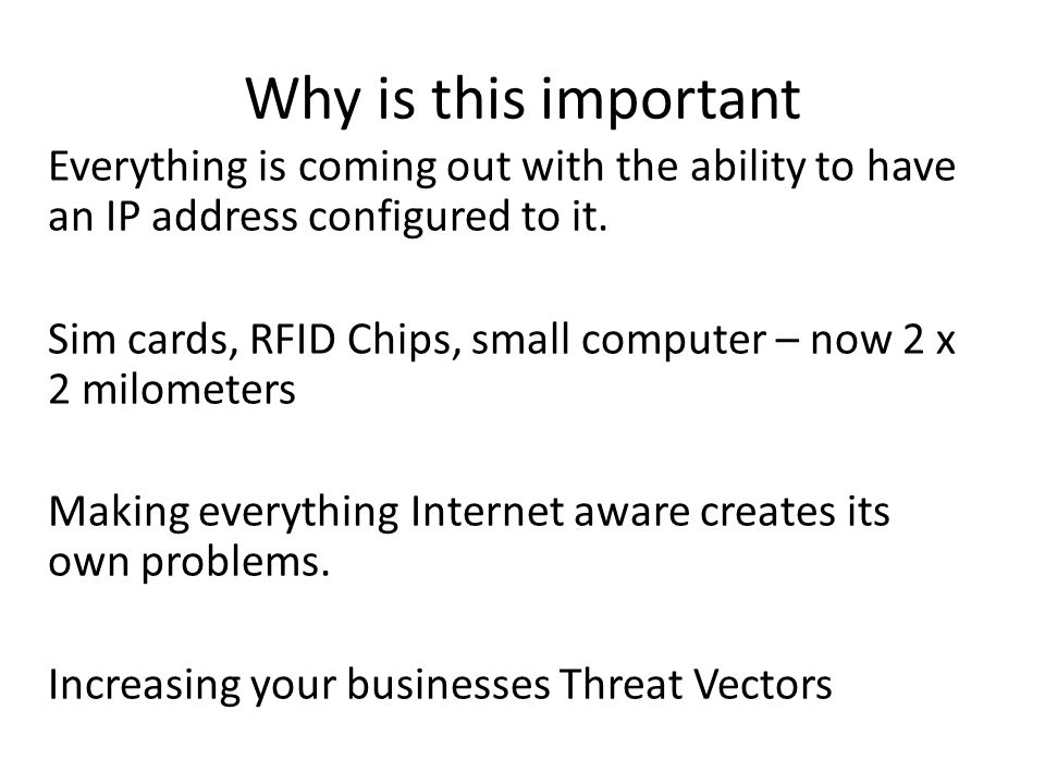 Why is this important Everything is coming out with the ability to have an IP address configured to it. Sim cards, RFID Chips, small computer – now 2