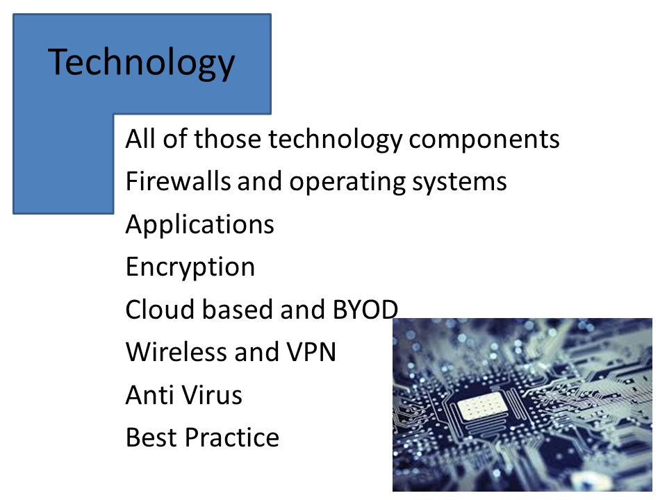 Technology All of those technology components Firewalls and operating systems Applications Encryption Cloud based and BYOD Wireless and VPN Anti Virus