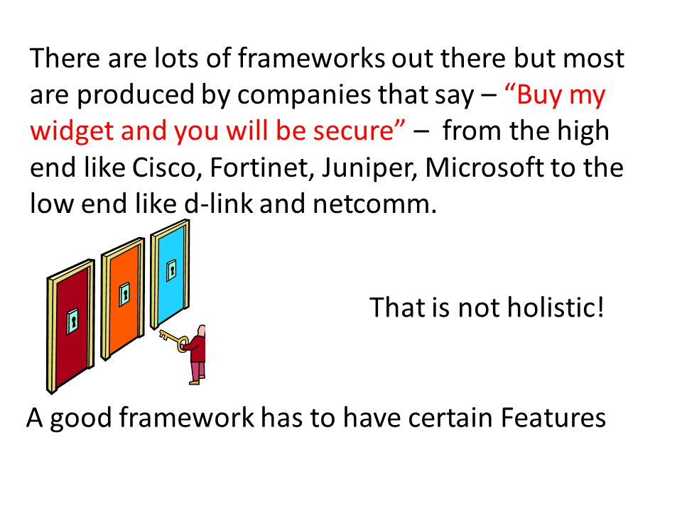 There are lots of frameworks out there but most are produced by companies that say – Buy my widget and you will be secure – from the high end like Cisco, Fortinet, Juniper, Microsoft to the low end like d-link and netcomm.