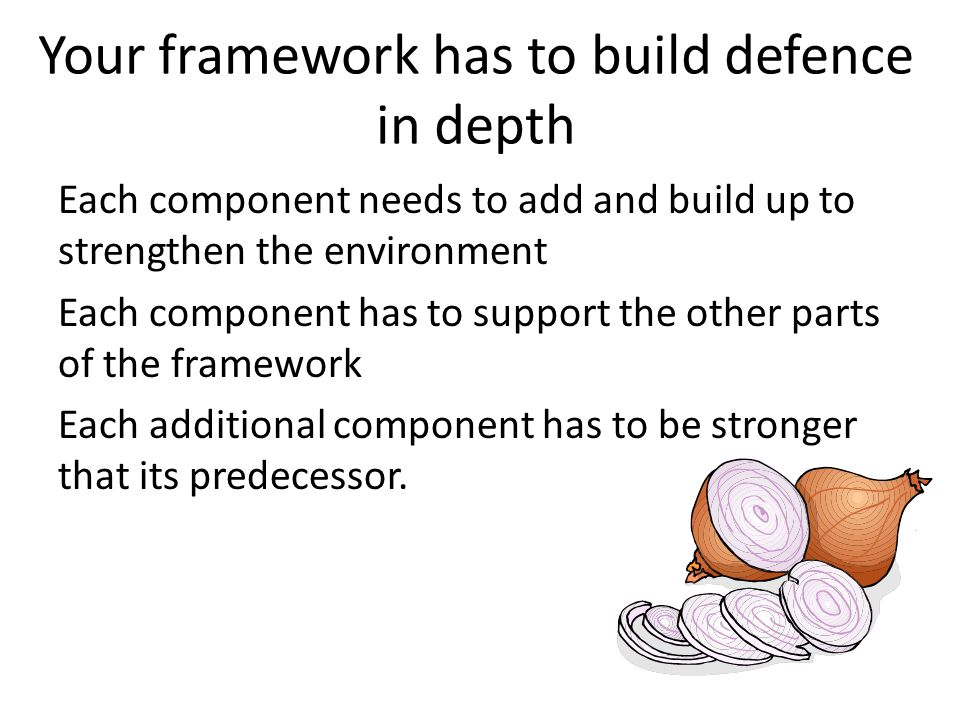 Your framework has to build defence in depth Each component needs to add and build up to strengthen the environment Each component has to support the other parts of the framework Each additional component has to be stronger that its predecessor.