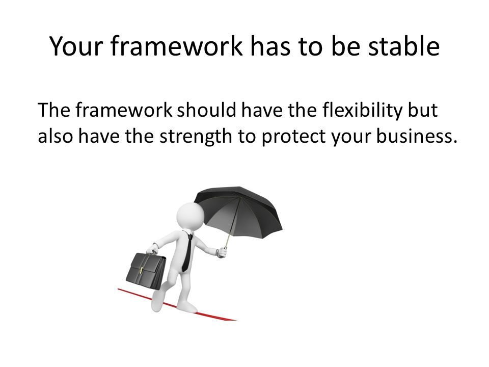Your framework has to be stable The framework should have the flexibility but also have the strength to protect your business.