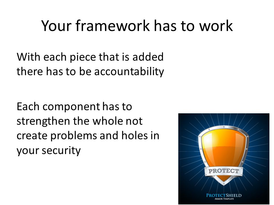Your framework has to work With each piece that is added there has to be accountability Each component has to strengthen the whole not create problems