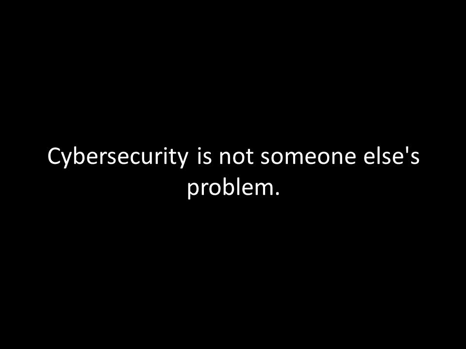 Cybersecurity is not someone else s problem.