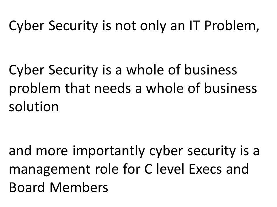 Cyber Security is not only an IT Problem, Cyber Security is a whole of business problem that needs a whole of business solution and more importantly cyber security is a management role for C level Execs and Board Members