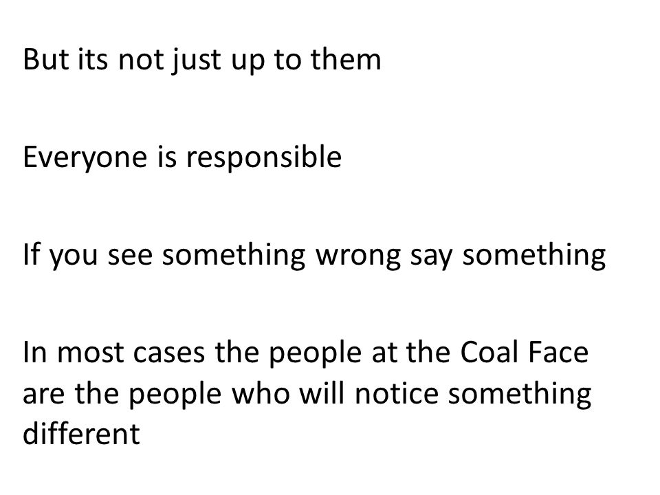 But its not just up to them Everyone is responsible If you see something wrong say something In most cases the people at the Coal Face are the people who will notice something different