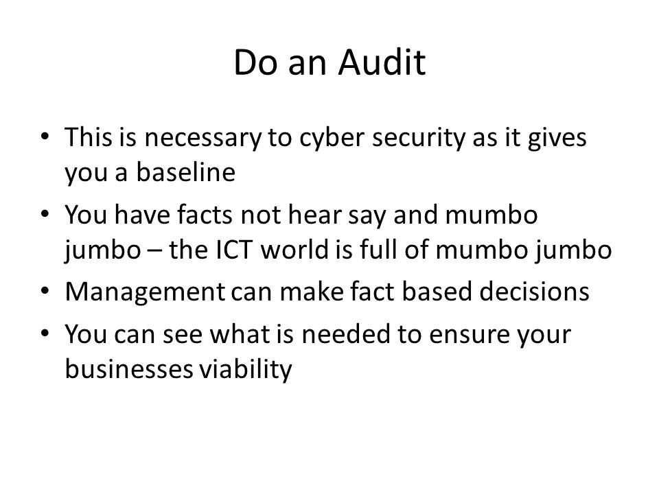 Do an Audit This is necessary to cyber security as it gives you a baseline You have facts not hear say and mumbo jumbo – the ICT world is full of mumb