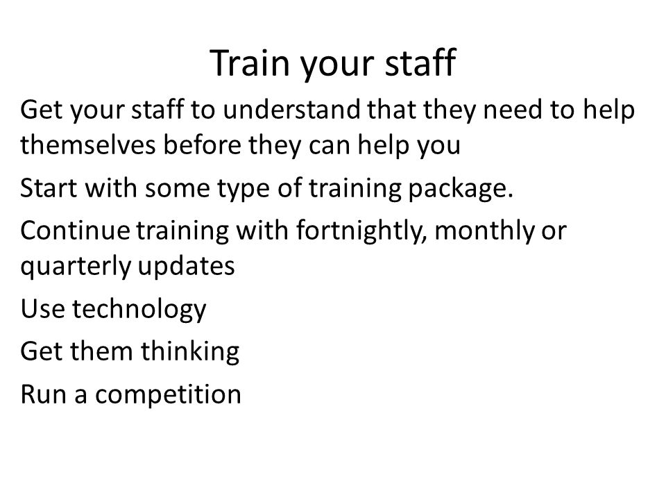 Train your staff Get your staff to understand that they need to help themselves before they can help you Start with some type of training package.