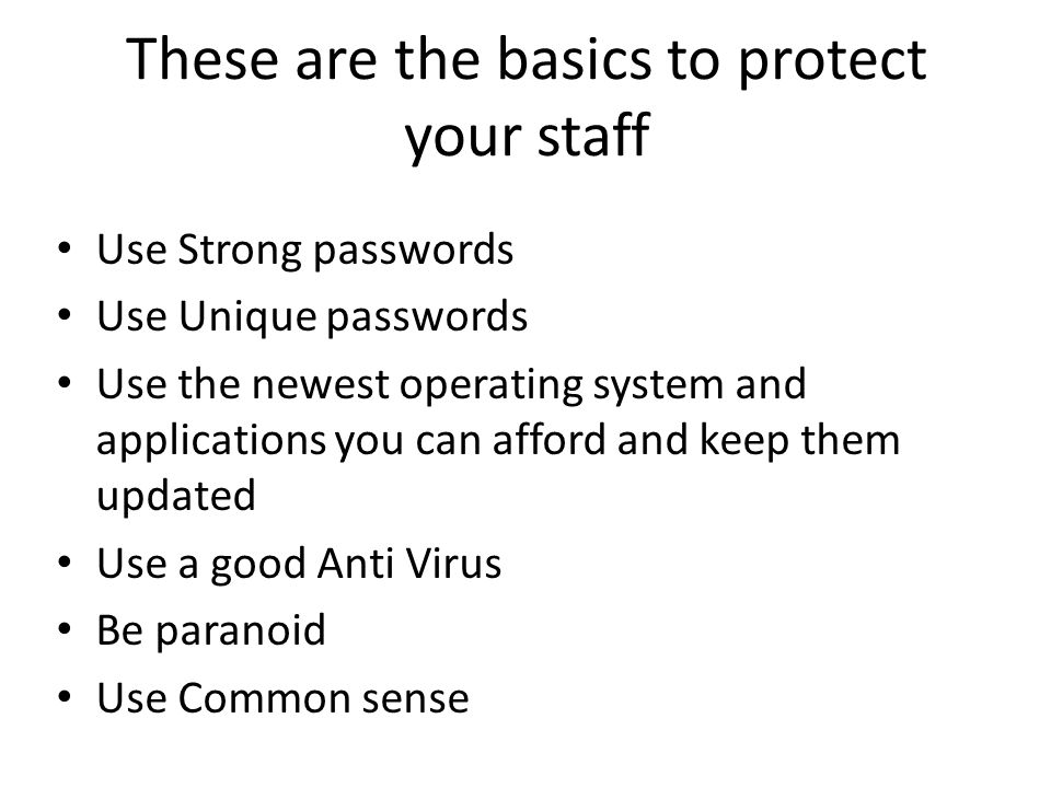 These are the basics to protect your staff Use Strong passwords Use Unique passwords Use the newest operating system and applications you can afford and keep them updated Use a good Anti Virus Be paranoid Use Common sense
