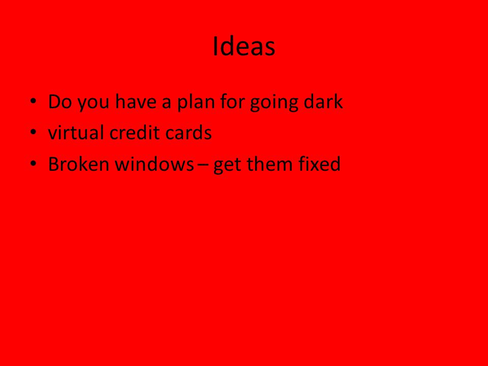 Ideas Do you have a plan for going dark virtual credit cards Broken windows – get them fixed