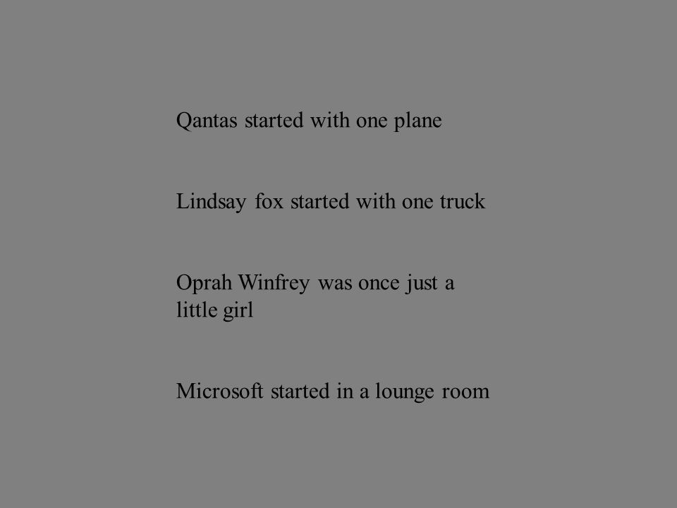 Qantas started with one plane Lindsay fox started with one truck Oprah Winfrey was once just a little girl Microsoft started in a lounge room