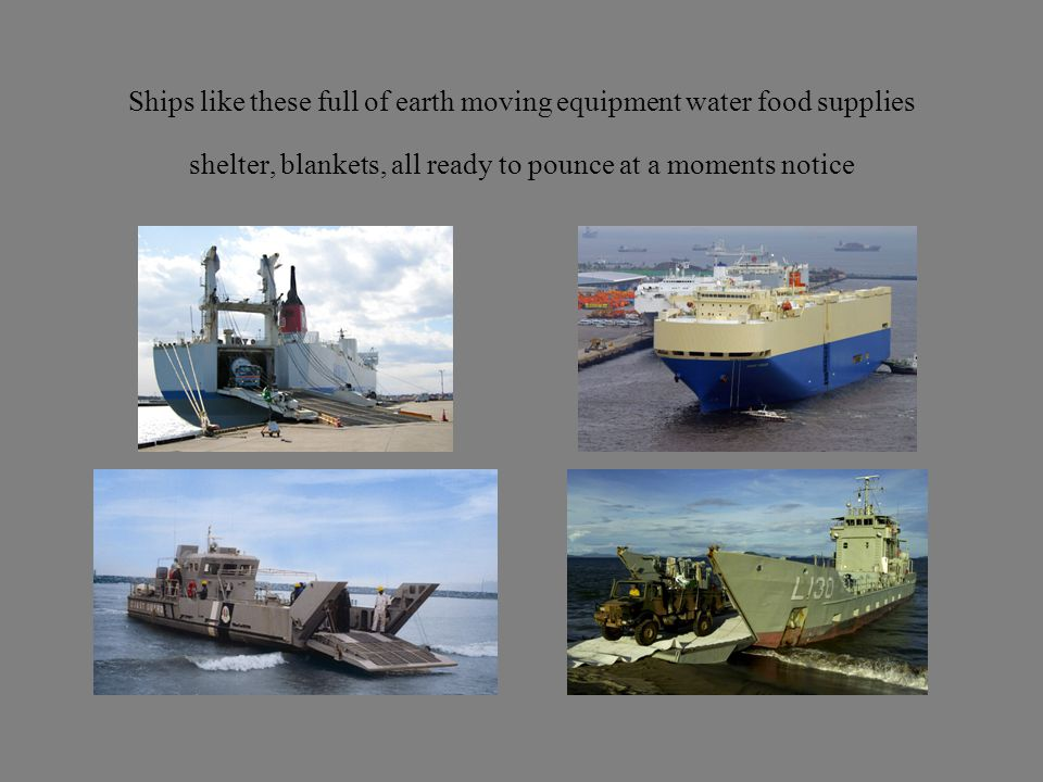 Ships like these full of earth moving equipment water food supplies shelter, blankets, all ready to pounce at a moments notice