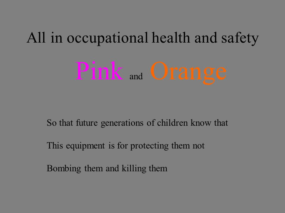 All in occupational health and safety Pink and Orange So that future generations of children know that This equipment is for protecting them not Bombing them and killing them