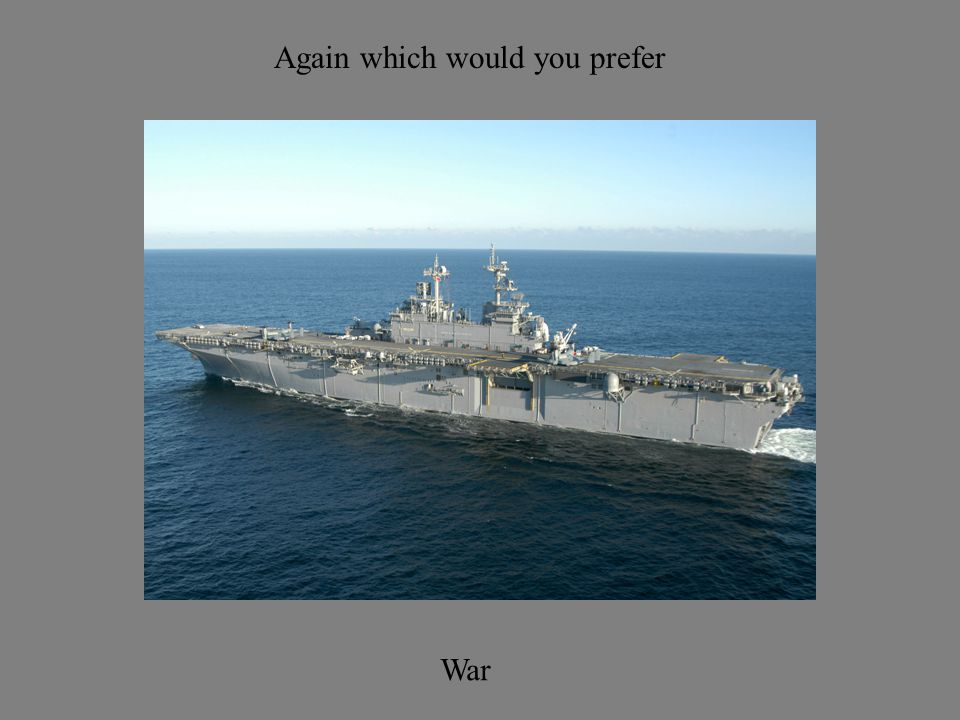 Again which would you prefer War
